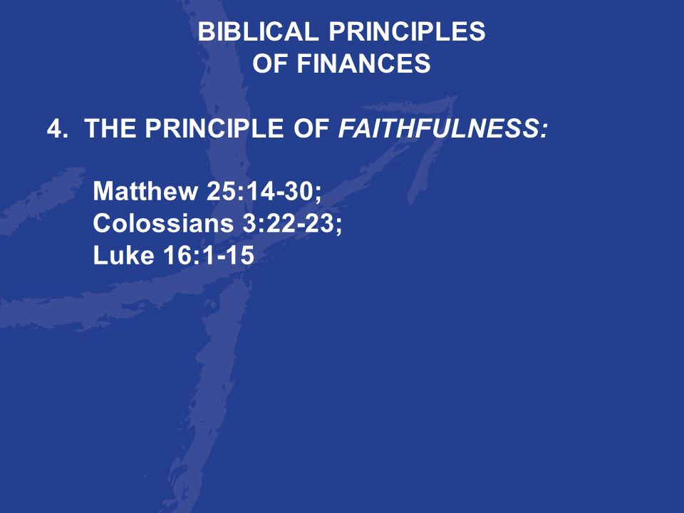 BIBLICAL PRINCIPLES OF FINANCES. 4. THE PRINCIPLE OF FAITHFULNESS: Matthew 25:14-30; Colossians 3:22-23;