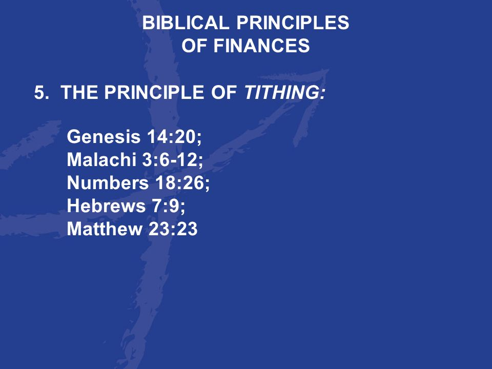 BIBLICAL PRINCIPLES OF FINANCES. 5. THE PRINCIPLE OF TITHING: Genesis 14:20; Malachi 3:6-12; Numbers 18:26;