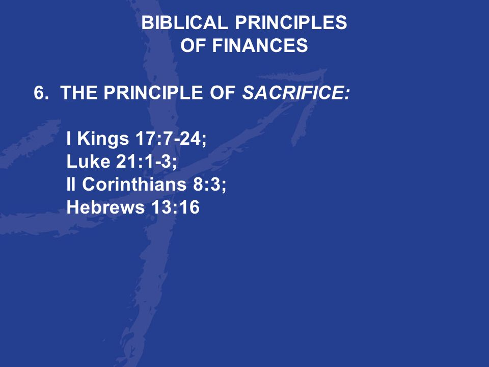 BIBLICAL PRINCIPLES OF FINANCES. 6. THE PRINCIPLE OF SACRIFICE: I Kings 17:7-24; Luke 21:1-3; II Corinthians 8:3;