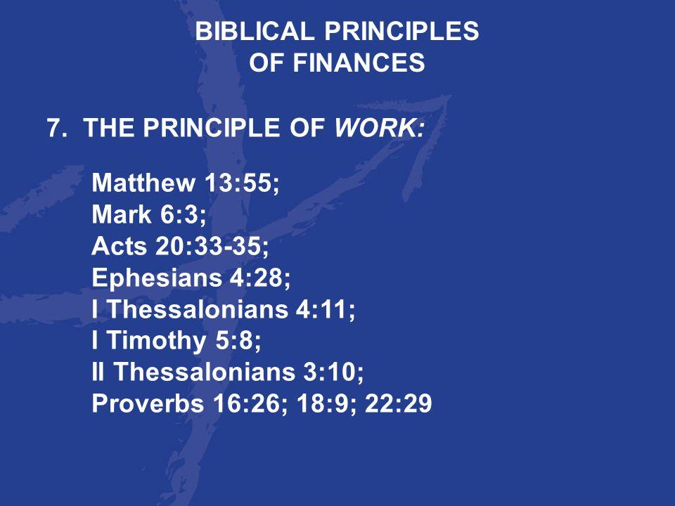 BIBLICAL PRINCIPLESOF FINANCES. 7. THE PRINCIPLE OF WORK: Matthew 13:55; Mark 6:3; Acts 20:33-35; Ephesians 4:28;