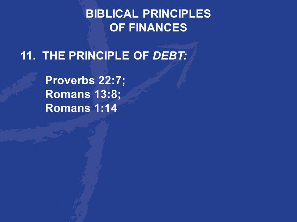 BIBLICAL PRINCIPLES OF FINANCES 11. THE PRINCIPLE OF DEBT: Proverbs 22:7; Romans 13:8; Romans 1:14