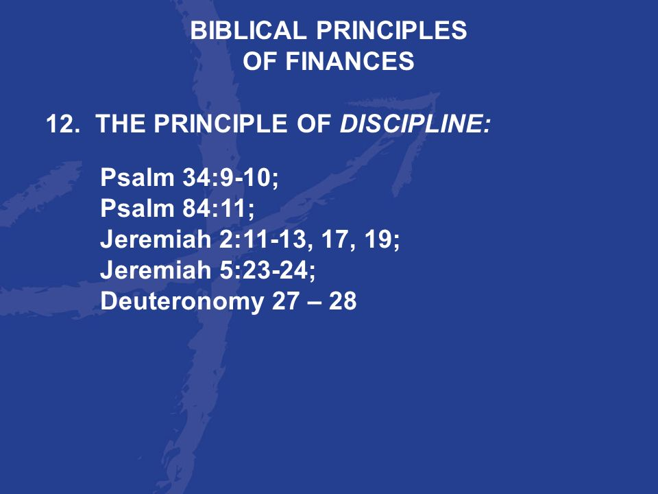 BIBLICAL PRINCIPLES OF FINANCES. 12. THE PRINCIPLE OF DISCIPLINE: Psalm 34:9-10; Psalm 84:11; Jeremiah 2:11-13, 17, 19;