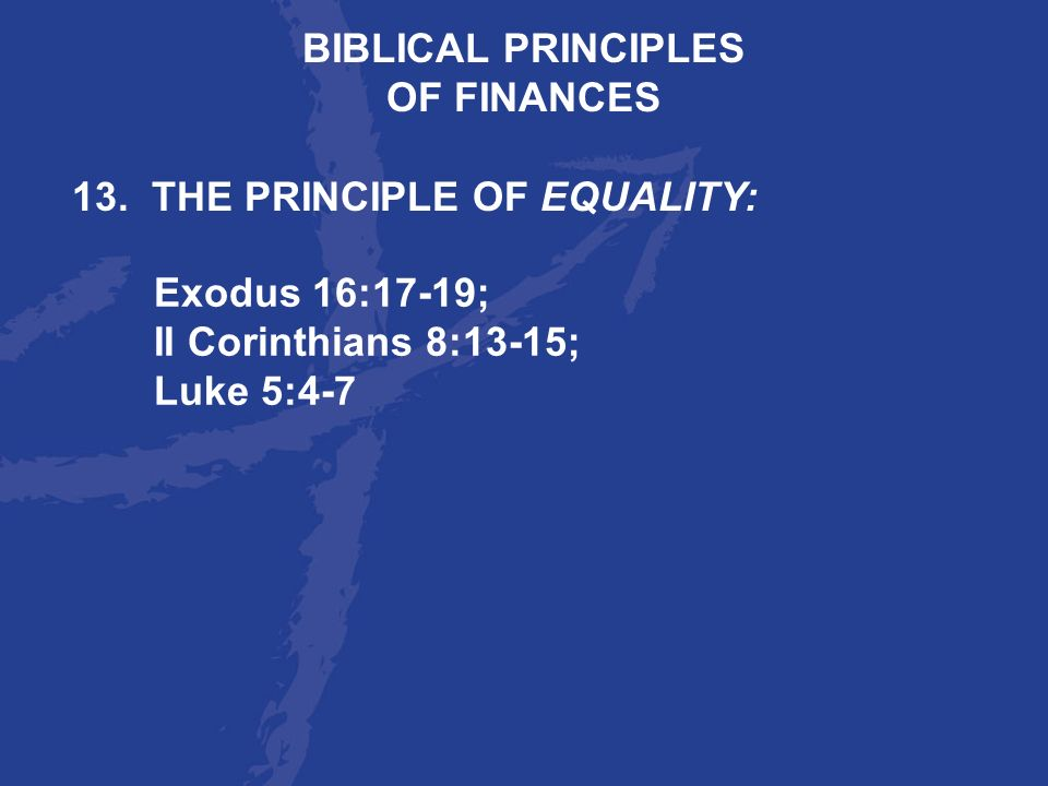 BIBLICAL PRINCIPLES OF FINANCES. 13. THE PRINCIPLE OF EQUALITY: Exodus 16:17-19; II Corinthians 8:13-15;