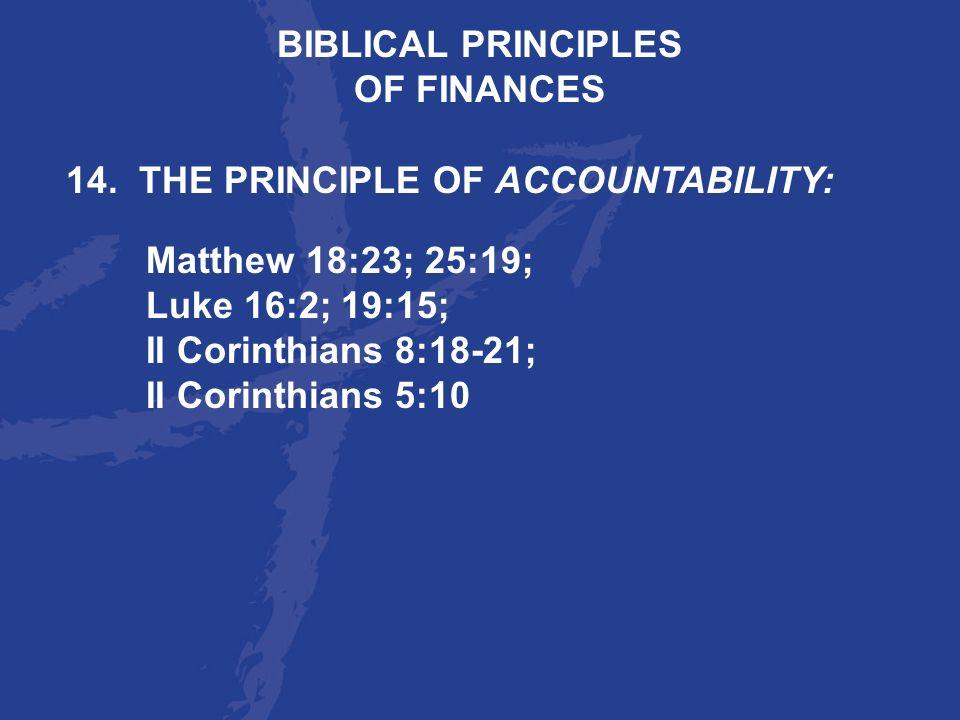 BIBLICAL PRINCIPLESOF FINANCES. 14. THE PRINCIPLE OF ACCOUNTABILITY: Matthew 18:23; 25:19; Luke 16:2; 19:15;