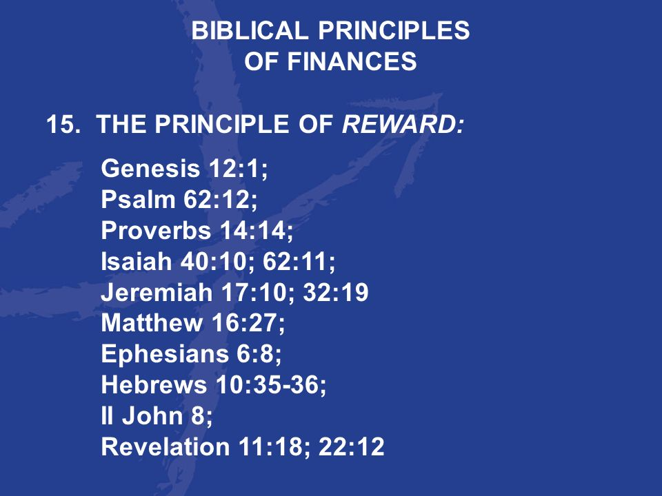BIBLICAL PRINCIPLES OF FINANCES. 15. THE PRINCIPLE OF REWARD: Genesis 12:1; Psalm 62:12; Proverbs 14:14;