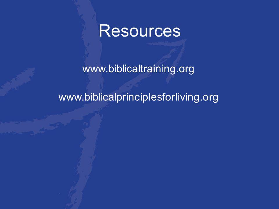 Resources www.biblicaltraining.org www.biblicalprinciplesforliving.org