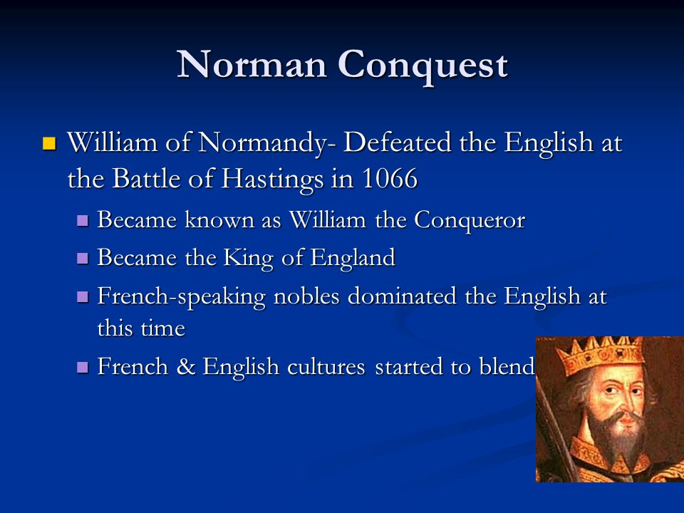 Norman Conquest William of Normandy- Defeated the English at the Battle of Hastings in Became known as William the Conqueror.