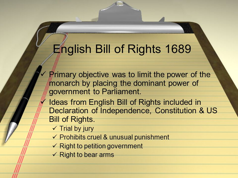 English Bill of Rights 1689 Primary objective was to limit the power of the monarch by placing the dominant power of government to Parliament.