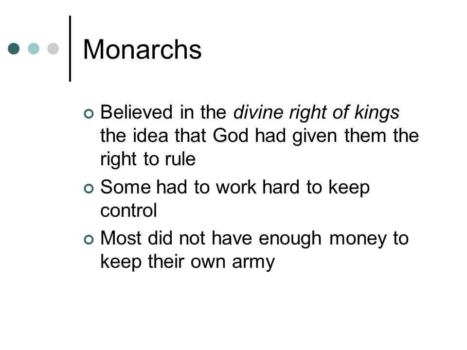 Monarchs Believed in the divine right of kings the idea that God had given them the right to rule.
