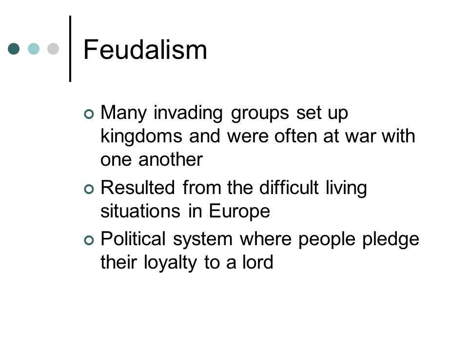 Feudalism Many invading groups set up kingdoms and were often at war with one another. Resulted from the difficult living situations in Europe.