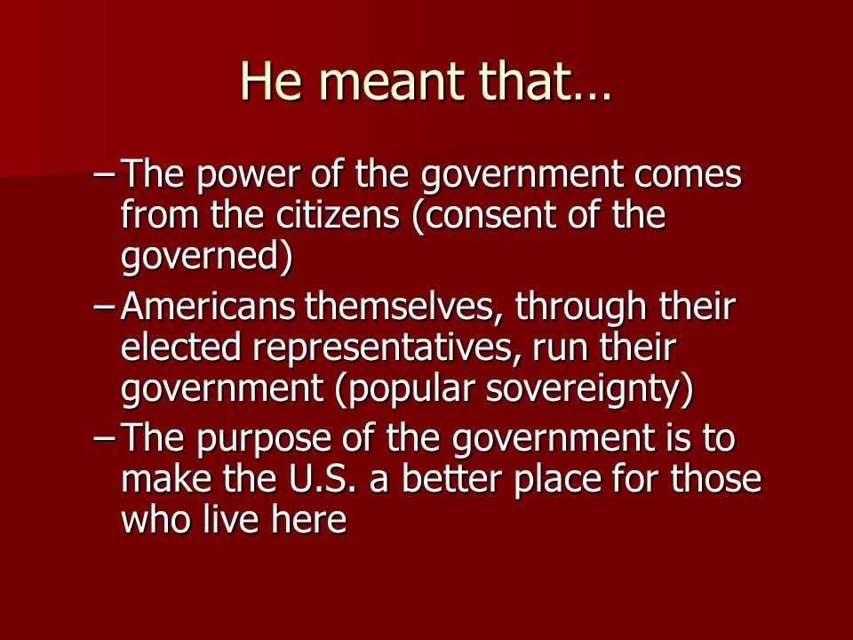 He meant that… The power of the government comes from the citizens (consent of the governed)