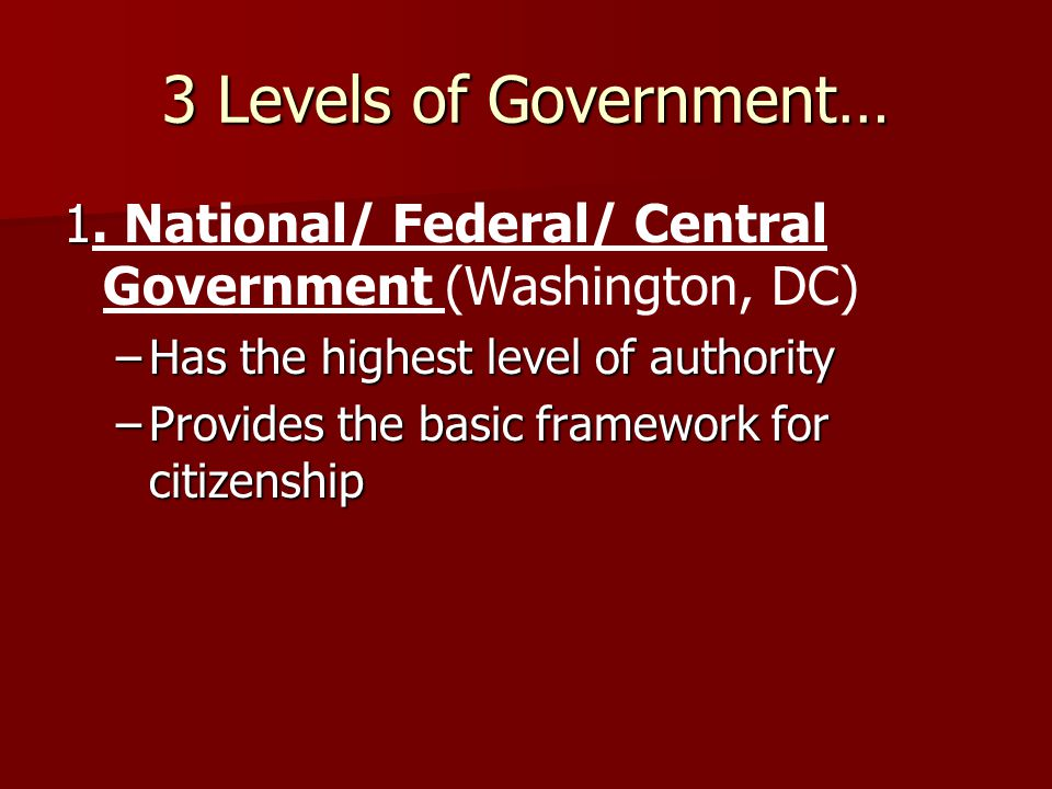 3 Levels of Government… 1. National/ Federal/ Central Government (Washington, DC) Has the highest level of authority.