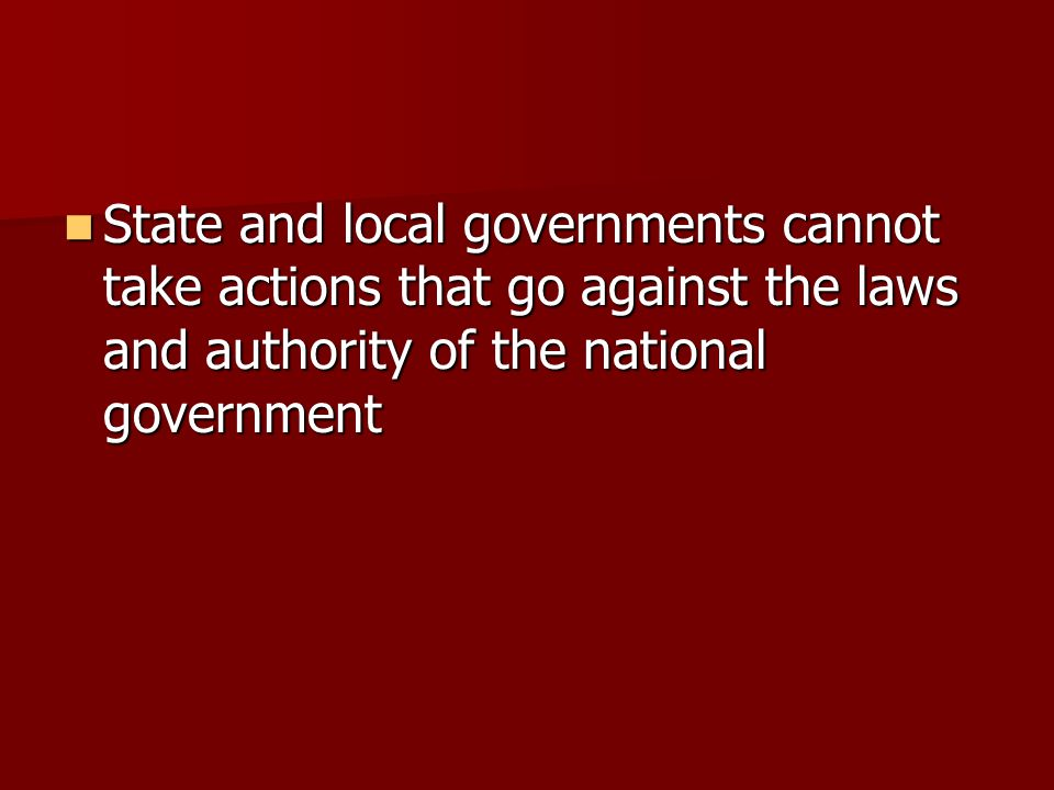 State and local governments cannot take actions that go against the laws and authority of the national government