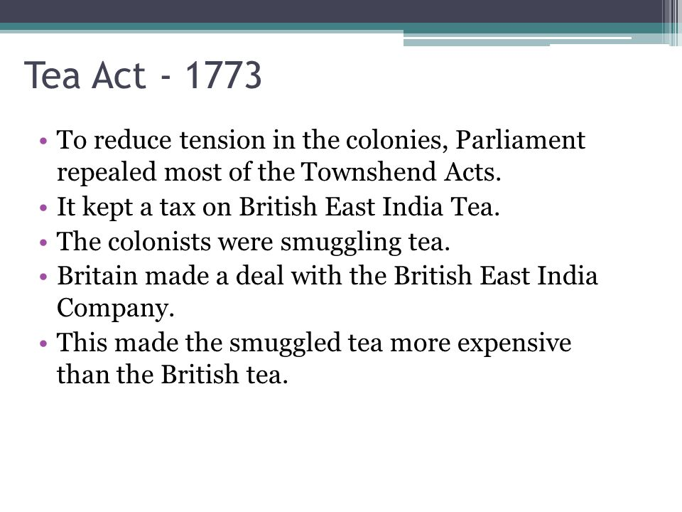 Tea Act To reduce tension in the colonies, Parliament repealed most of the Townshend Acts. It kept a tax on British East India Tea.
