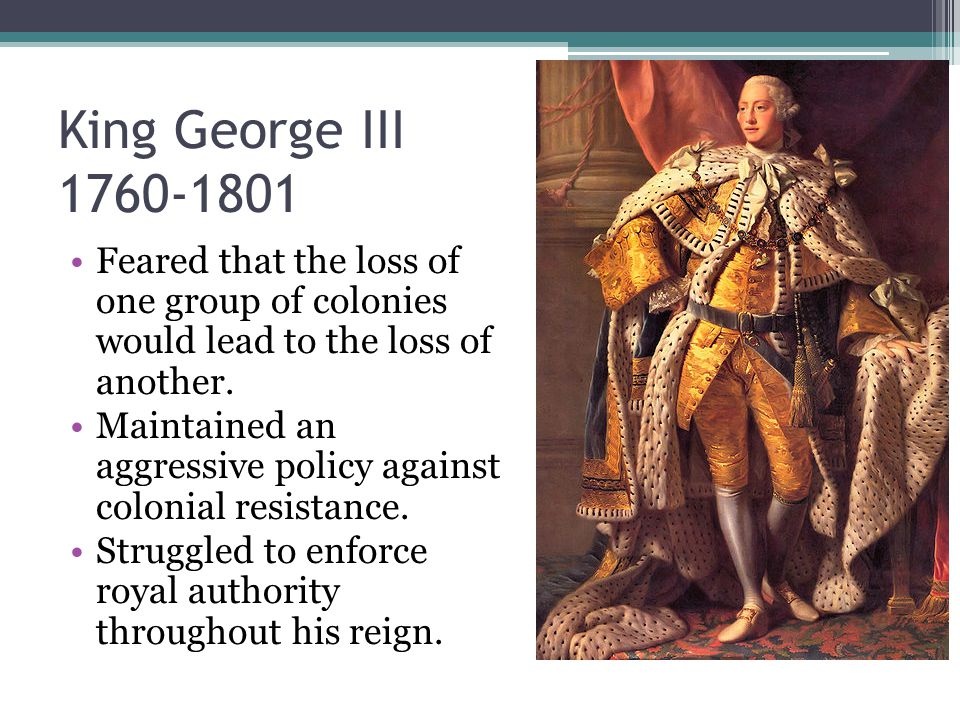 King George III Feared that the loss of one group of colonies would lead to the loss of another.