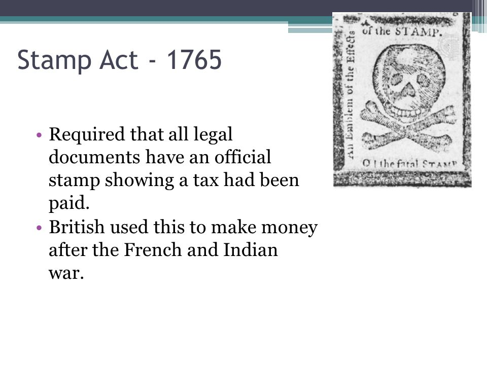 Stamp Act Required that all legal documents have an official stamp showing a tax had been paid.