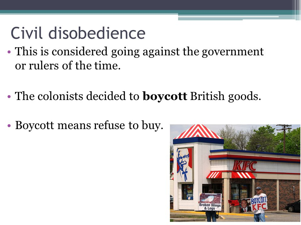 Civil disobedience This is considered going against the government or rulers of the time. The colonists decided to boycott British goods.
