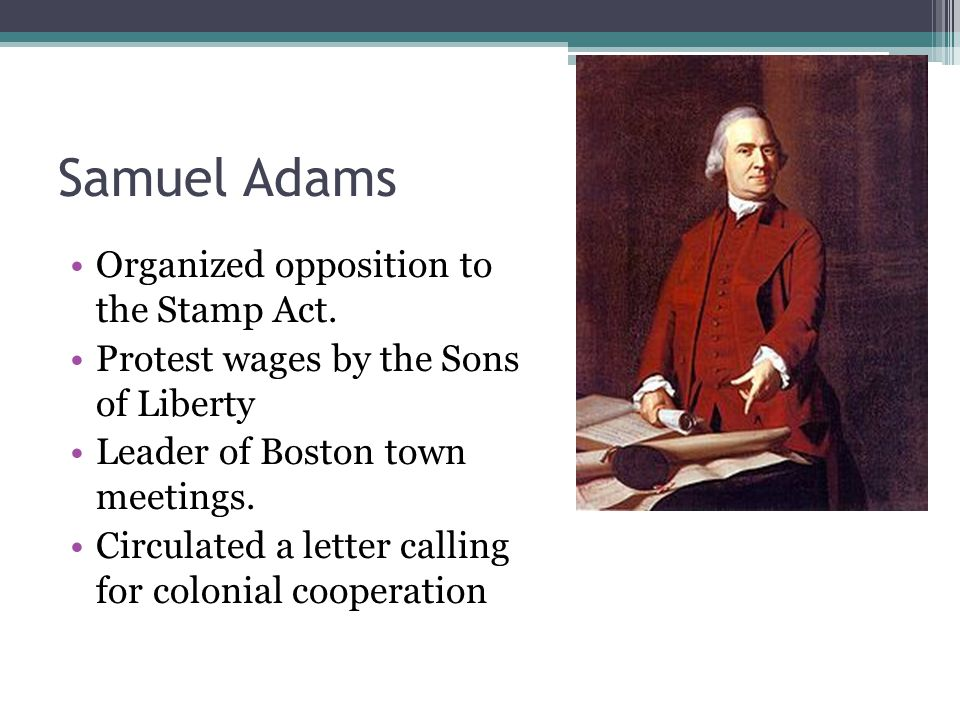 Samuel Adams Organized opposition to the Stamp Act.
