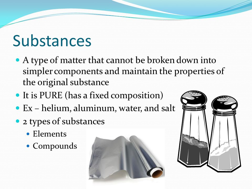 Substances A type of matter that cannot be broken down into simpler components and maintain the properties of the original substance.