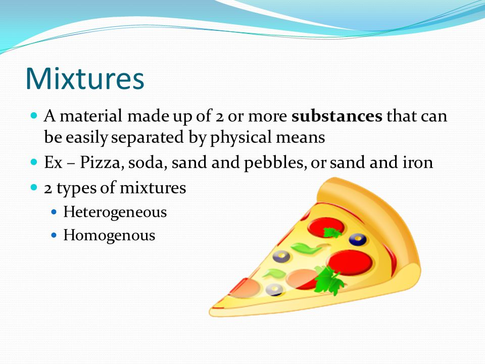 Mixtures A material made up of 2 or more substances that can be easily separated by physical means.