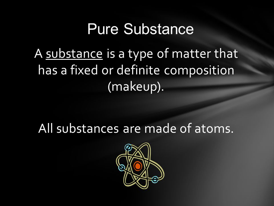 Pure Substance A substance is a type of matter that has a fixed or definite composition (makeup).
