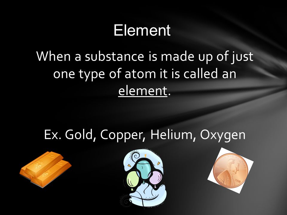 Element When a substance is made up of just one type of atom it is called an element.