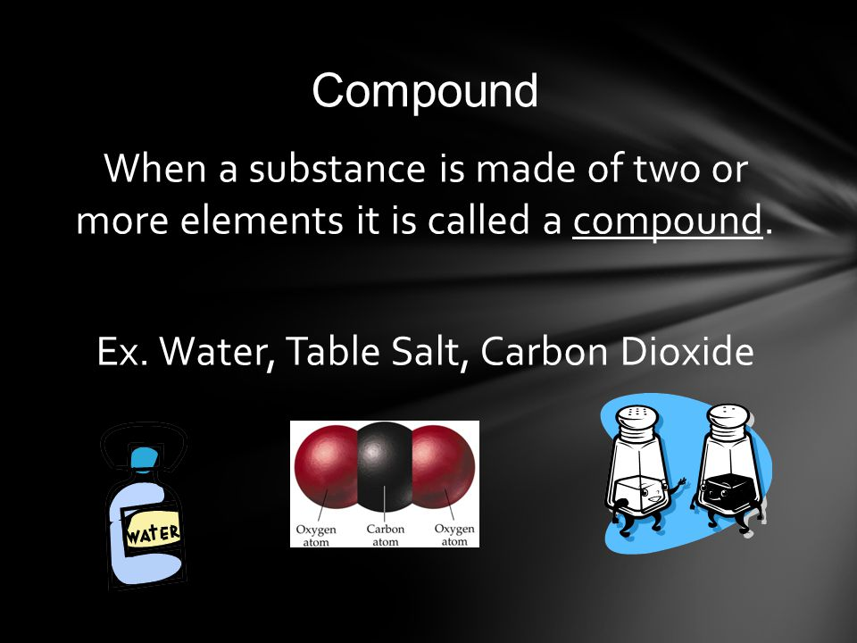 Compound When a substance is made of two or more elements it is called a compound.