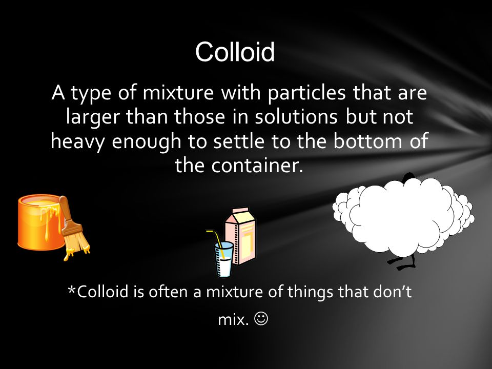 *Colloid is often a mixture of things that don't