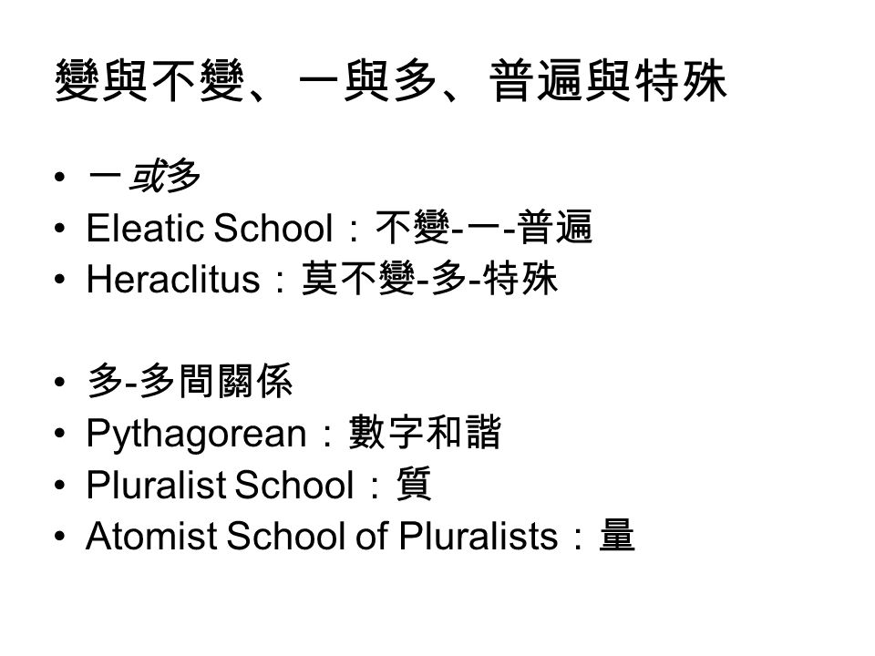 變與不變、一與多、普遍與特殊 一或多 Eleatic School:不變-一-普遍 Heraclitus:莫不變-多-特殊 多-多間關係