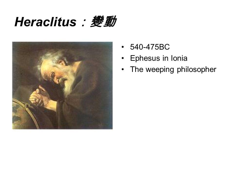 Heraclitus:變動 540-475BC Ephesus in Ionia The weeping philosopher