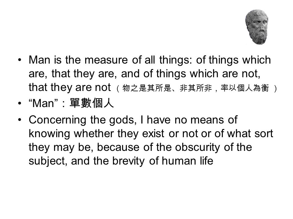 Man is the measure of all things: of things which are, that they are, and of things which are not, that they are not (物之是其所是、非其所非,率以個人為衡 )