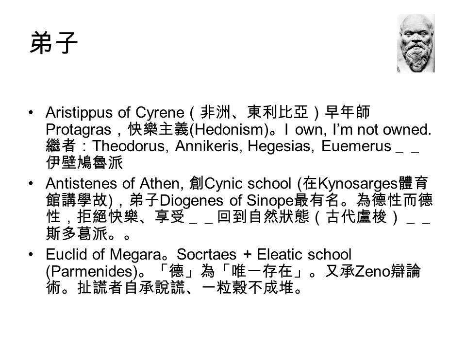弟子 Aristippus of Cyrene(非洲、東利比亞)早年師Protagras,快樂主義(Hedonism)。I own, I'm not owned. 繼者:Theodorus, Annikeris, Hegesias, Euemerus__伊壁鳩魯派.