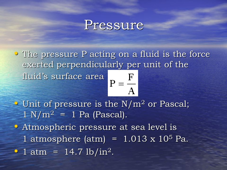 Pressure The pressure P acting on a fluid is the force exerted perpendicularly per unit of the fluid's surface area.
