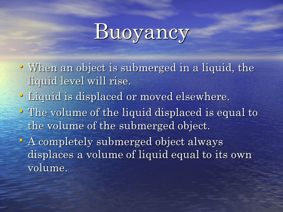Buoyancy When an object is submerged in a liquid, the liquid level will rise. Liquid is displaced or moved elsewhere.