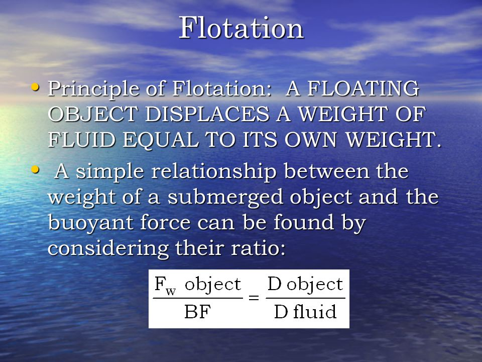 Flotation Principle of Flotation: A FLOATING OBJECT DISPLACES A WEIGHT OF FLUID EQUAL TO ITS OWN WEIGHT.