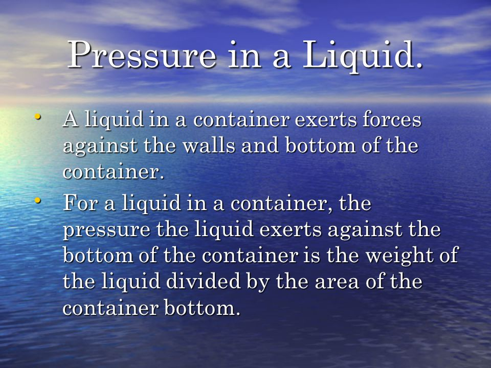 Pressure in a Liquid. A liquid in a container exerts forces against the walls and bottom of the container.