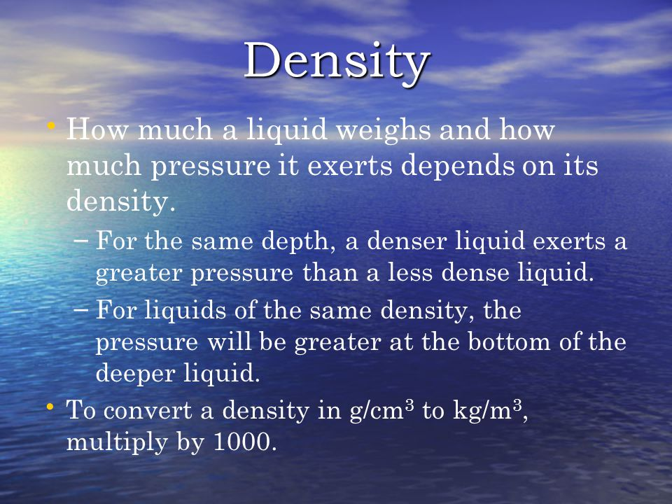 Density How much a liquid weighs and how much pressure it exerts depends on its density.