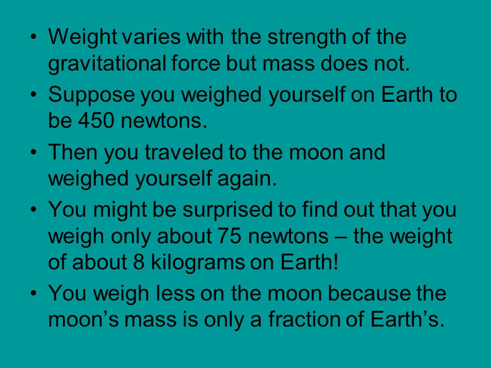Weight varies with the strength of the gravitational force but mass does not.
