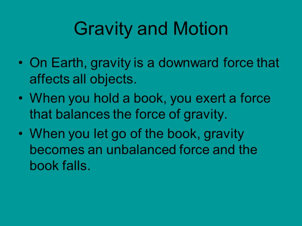 Gravity and Motion On Earth, gravity is a downward force that affects all objects.