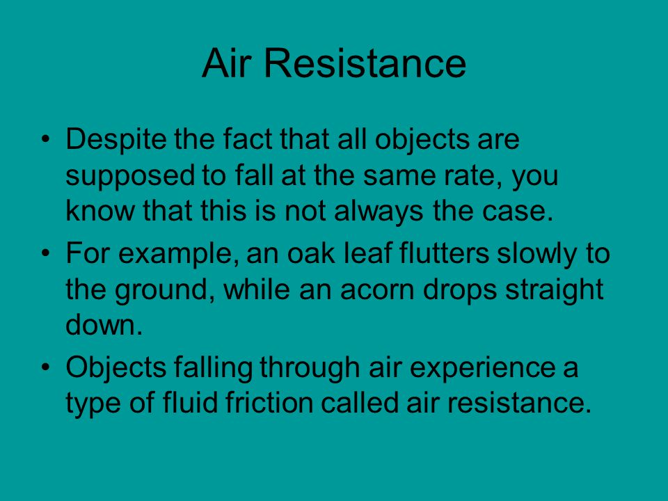 Air Resistance Despite the fact that all objects are supposed to fall at the same rate, you know that this is not always the case.
