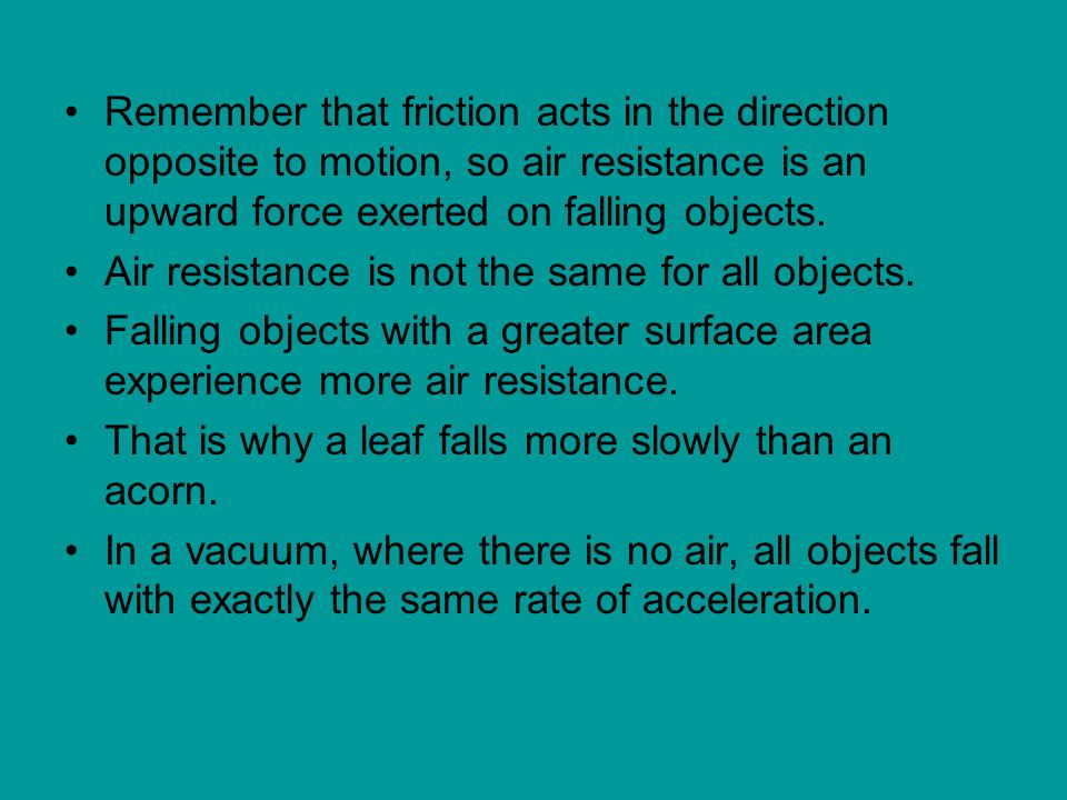 Remember that friction acts in the direction opposite to motion, so air resistance is an upward force exerted on falling objects.