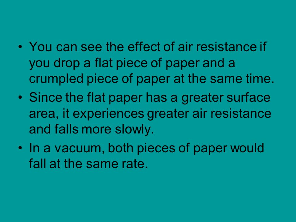 You can see the effect of air resistance if you drop a flat piece of paper and a crumpled piece of paper at the same time.