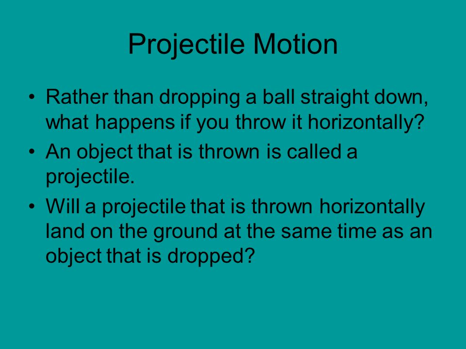 Projectile Motion Rather than dropping a ball straight down, what happens if you throw it horizontally