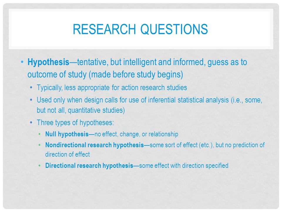 Research Questions Hypothesis—tentative, but intelligent and informed, guess as to outcome of study (made before study begins)
