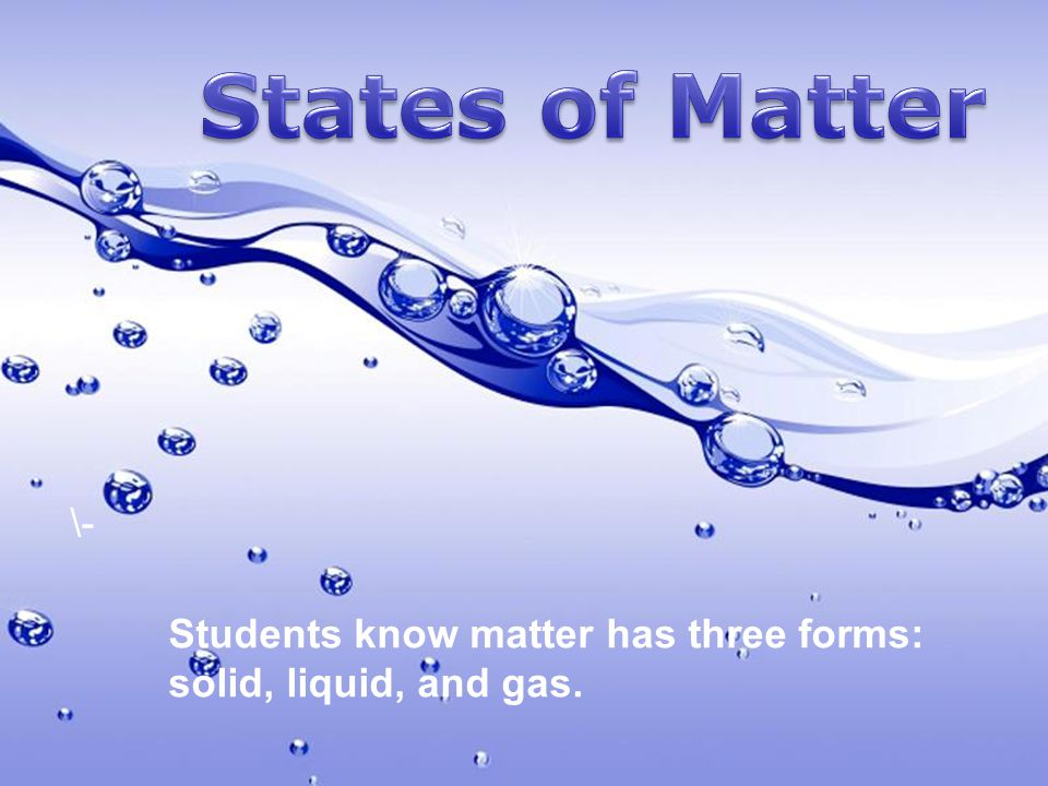states of matter - students know matter has three forms: solid