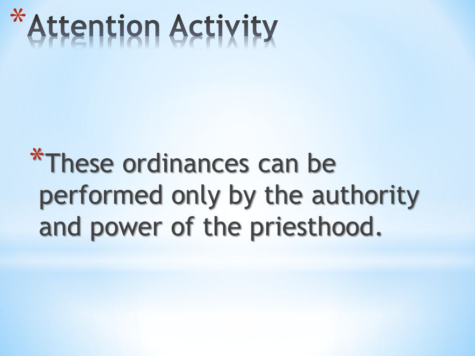 Attention Activity These ordinances can be performed only by the authority and power of the priesthood.