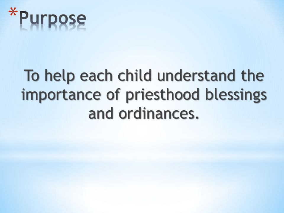 Purpose To help each child understand the importance of priesthood blessings and ordinances.