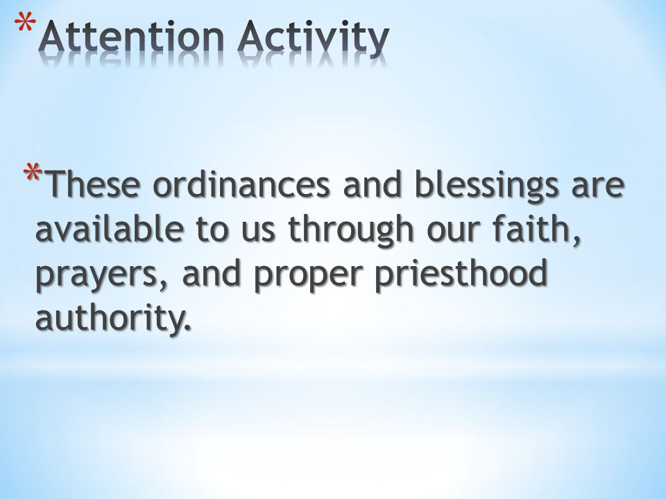 Attention Activity These ordinances and blessings are available to us through our faith, prayers, and proper priesthood authority.
