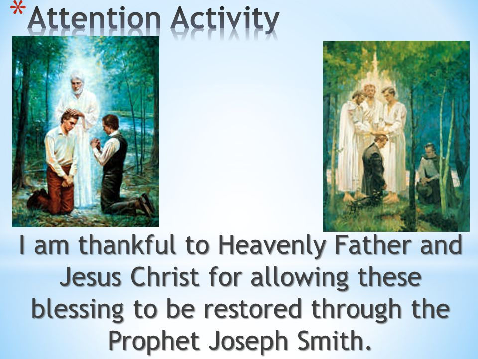 Attention Activity I am thankful to Heavenly Father and Jesus Christ for allowing these blessing to be restored through the Prophet Joseph Smith.