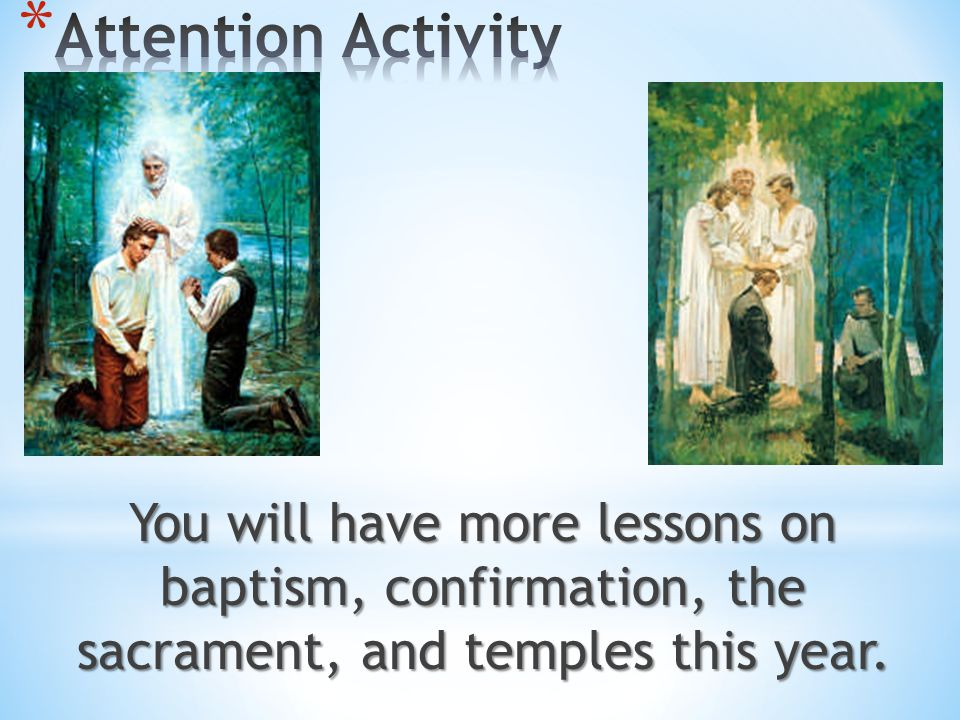 Attention Activity You will have more lessons on baptism, confirmation, the sacrament, and temples this year.